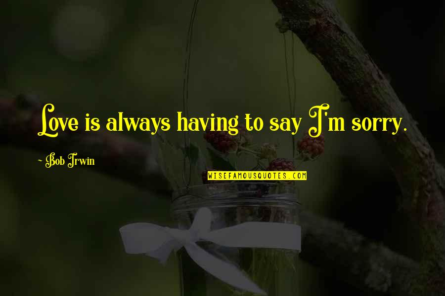 I Am Sorry Love Quotes By Bob Irwin: Love is always having to say I'm sorry.