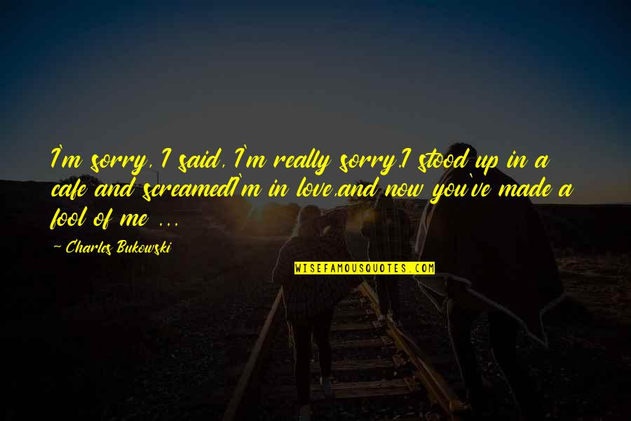 I Am Sorry Love Quotes By Charles Bukowski: I'm sorry, I said, I'm really sorry.I stood