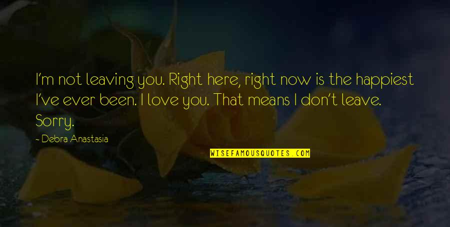 I Am Sorry Love Quotes By Debra Anastasia: I'm not leaving you. Right here, right now