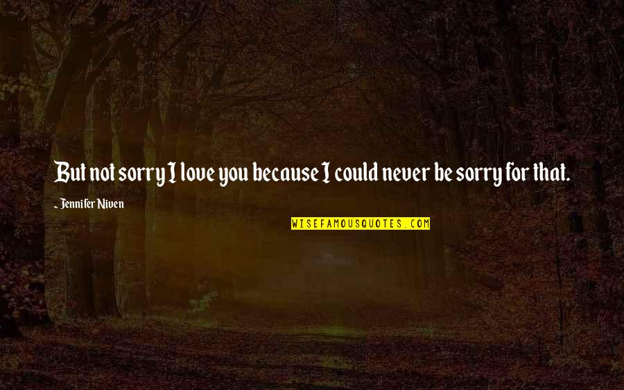 I Am Sorry Love Quotes By Jennifer Niven: But not sorry I love you because I