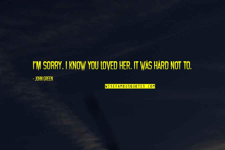 I Am Sorry Love Quotes By John Green: I'm sorry. I know you loved her. It