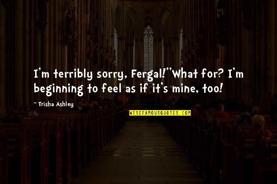 I Am Sorry Love Quotes By Trisha Ashley: I'm terribly sorry, Fergal!''What for? I'm beginning to