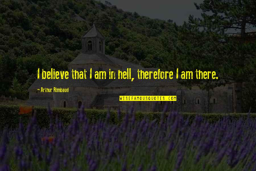 I Am There Quotes By Arthur Rimbaud: I believe that I am in hell, therefore