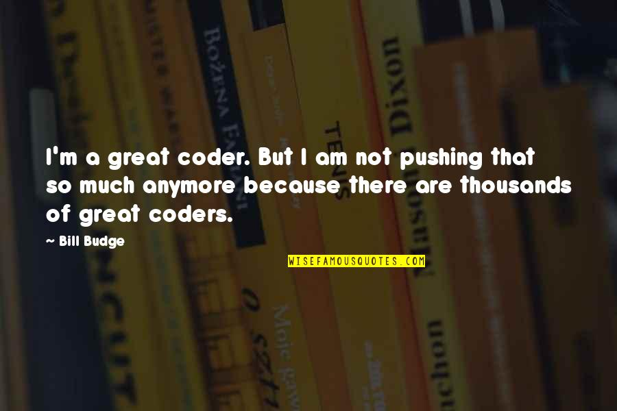 I Am There Quotes By Bill Budge: I'm a great coder. But I am not