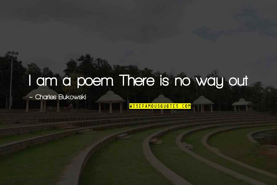 I Am There Quotes By Charles Bukowski: I am a poem. There is no way