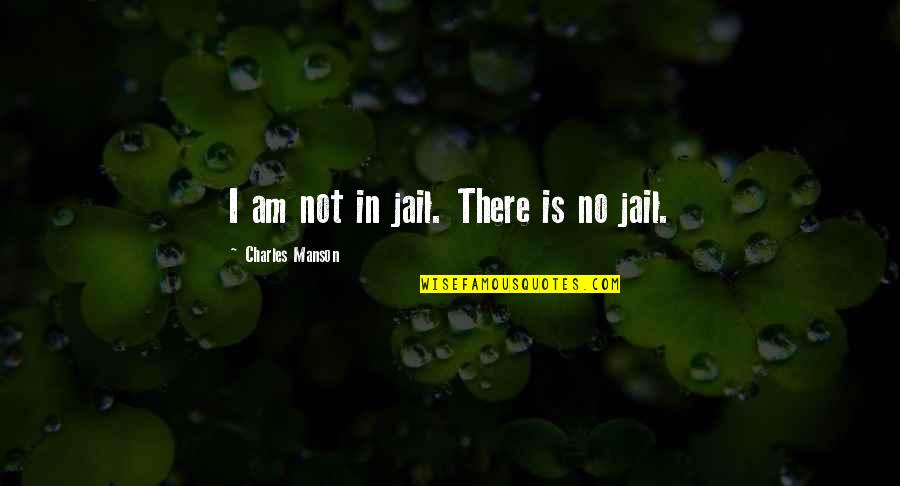 I Am There Quotes By Charles Manson: I am not in jail. There is no