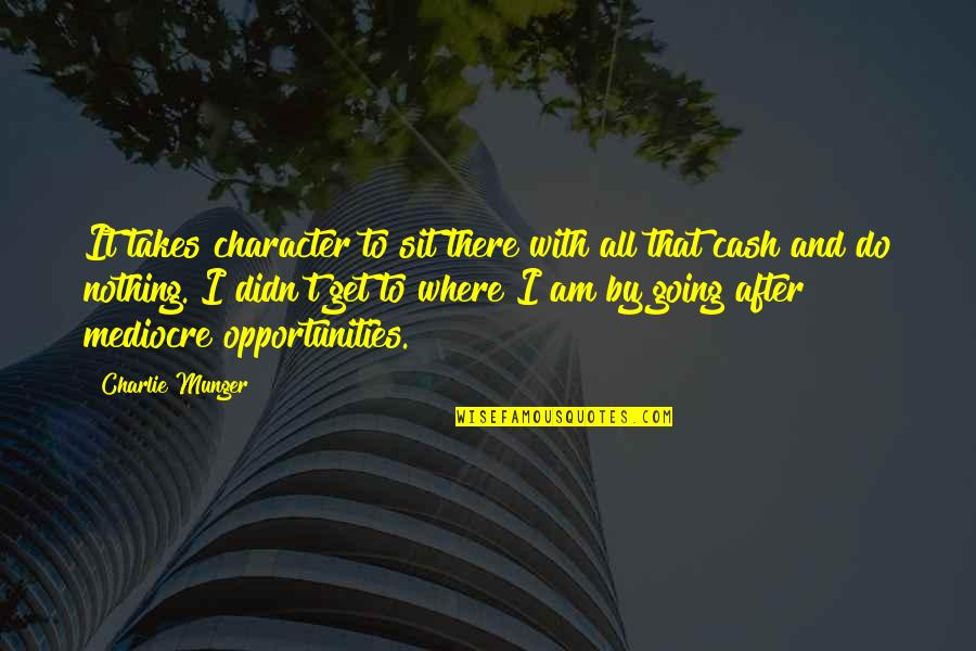 I Am There Quotes By Charlie Munger: It takes character to sit there with all