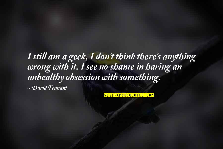 I Am There Quotes By David Tennant: I still am a geek, I don't think
