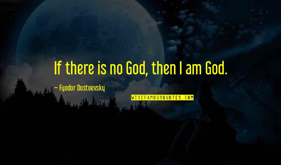 I Am There Quotes By Fyodor Dostoevsky: If there is no God, then I am