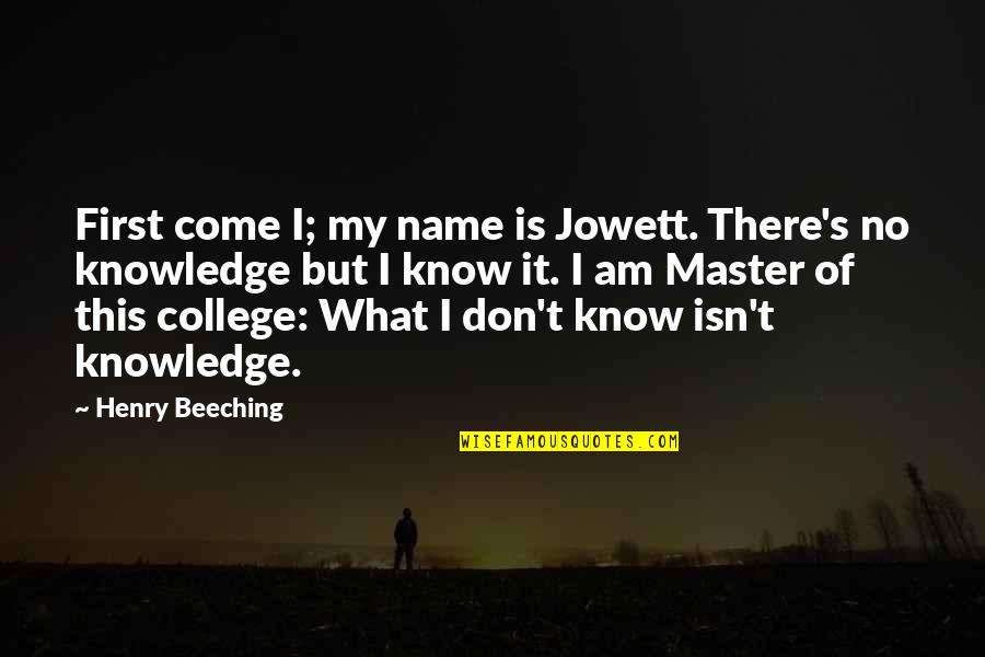 I Am There Quotes By Henry Beeching: First come I; my name is Jowett. There's