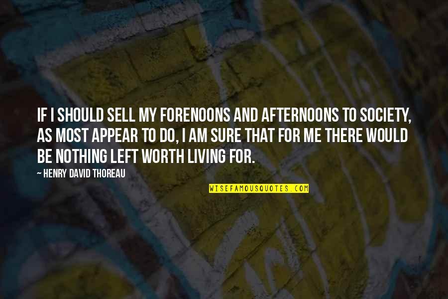 I Am There Quotes By Henry David Thoreau: If I should sell my forenoons and afternoons