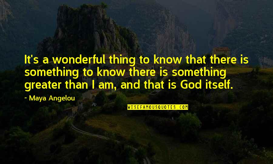 I Am There Quotes By Maya Angelou: It's a wonderful thing to know that there