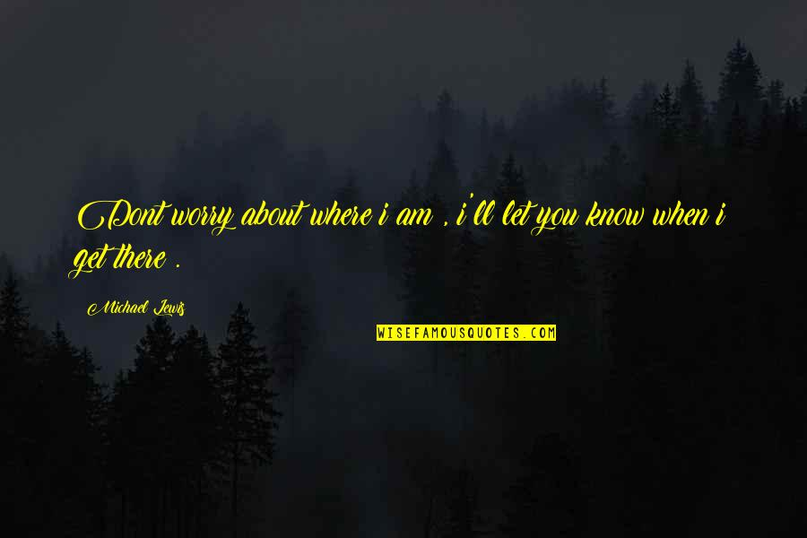 I Am There Quotes By Michael Lewis: Dont worry about where i am , i'll