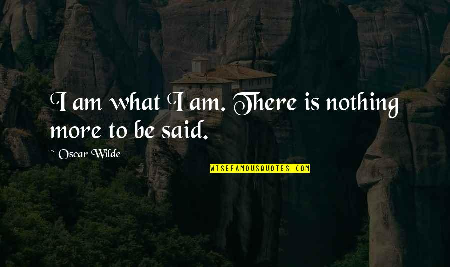 I Am There Quotes By Oscar Wilde: I am what I am. There is nothing