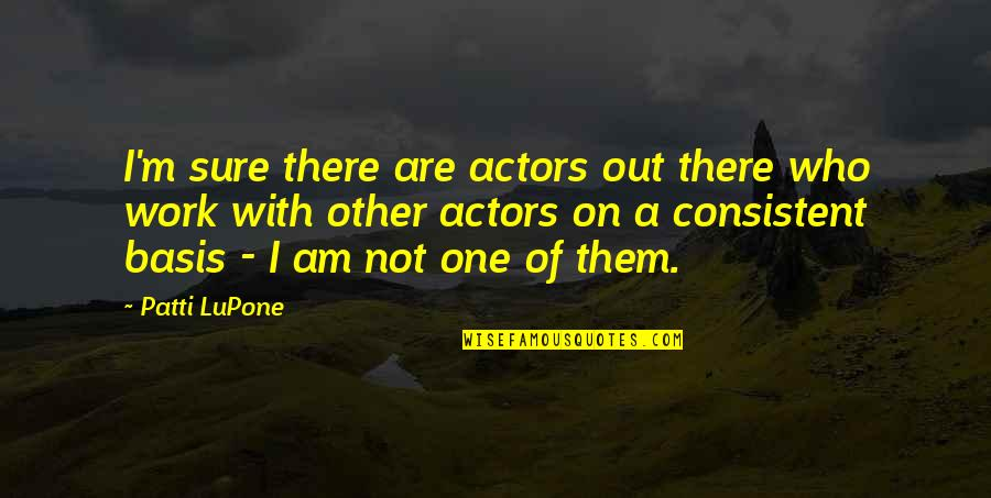 I Am There Quotes By Patti LuPone: I'm sure there are actors out there who