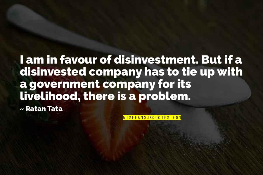 I Am There Quotes By Ratan Tata: I am in favour of disinvestment. But if