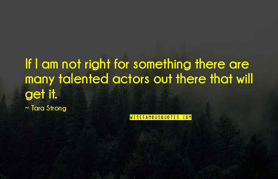 I Am There Quotes By Tara Strong: If I am not right for something there