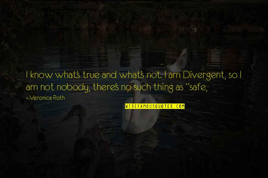 I Am There Quotes By Veronica Roth: I know what's true and what's not. I