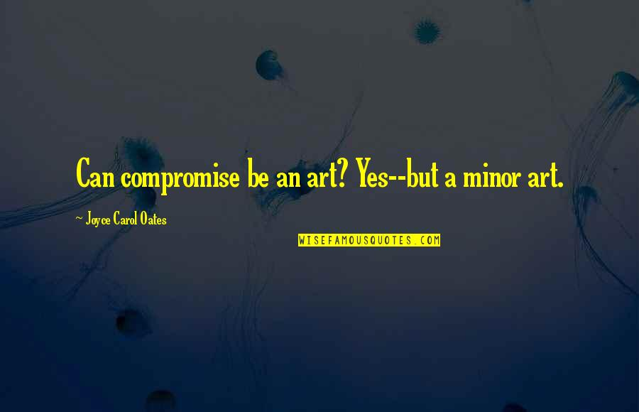 I Am Useless Person Quotes By Joyce Carol Oates: Can compromise be an art? Yes--but a minor