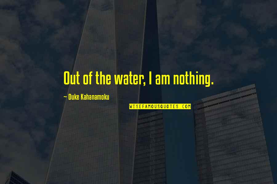 I Am Water Quotes By Duke Kahanamoku: Out of the water, I am nothing.