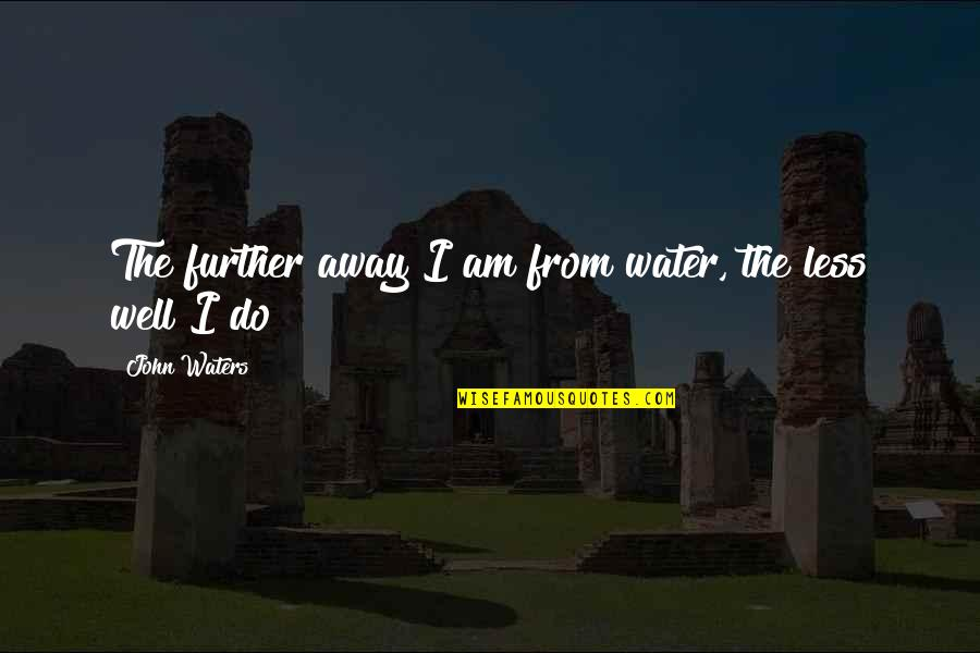 I Am Water Quotes By John Waters: The further away I am from water, the