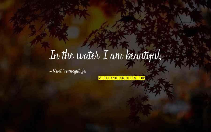 I Am Water Quotes By Kurt Vonnegut Jr.: In the water I am beautiful.