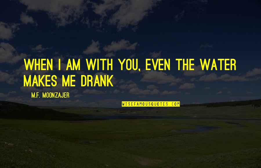 I Am Water Quotes By M.F. Moonzajer: When I am with you, even the water