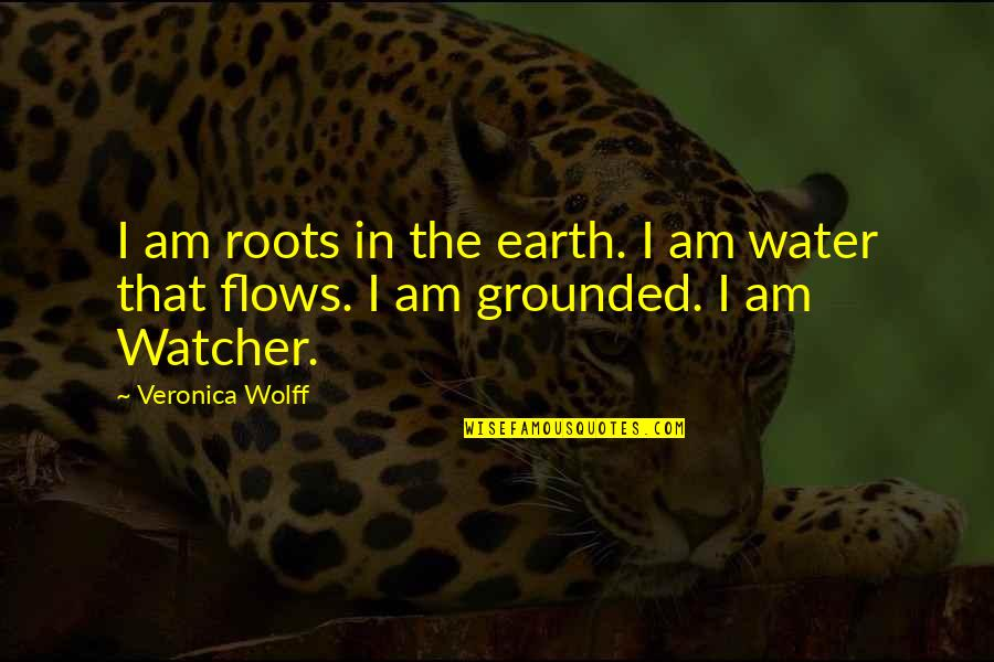 I Am Water Quotes By Veronica Wolff: I am roots in the earth. I am