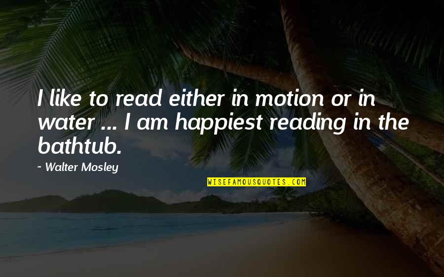I Am Water Quotes By Walter Mosley: I like to read either in motion or