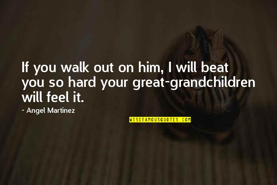 I Beat You Quotes By Angel Martinez: If you walk out on him, I will