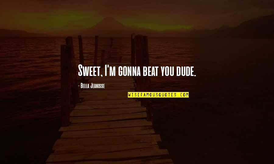 I Beat You Quotes By Bella Jeanisse: Sweet, I'm gonna beat you dude.