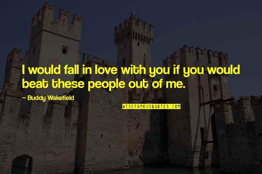 I Beat You Quotes By Buddy Wakefield: I would fall in love with you if