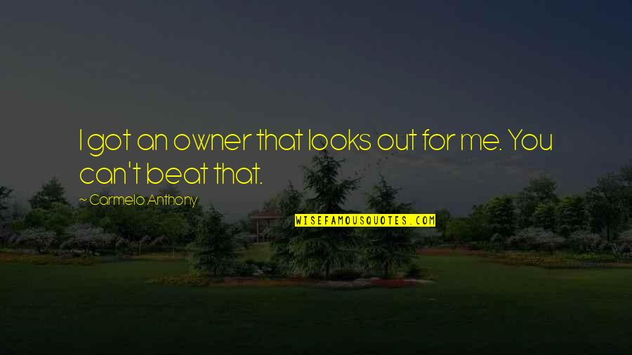 I Beat You Quotes By Carmelo Anthony: I got an owner that looks out for