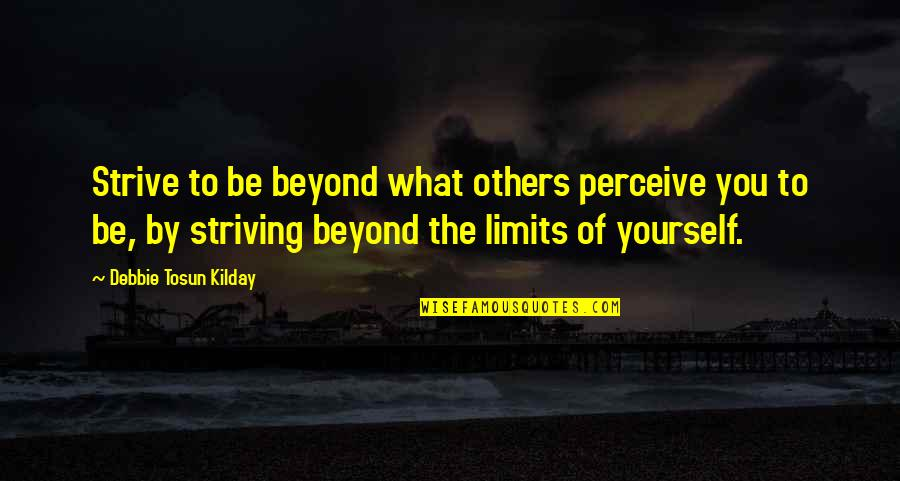 I Beat You Quotes By Debbie Tosun Kilday: Strive to be beyond what others perceive you