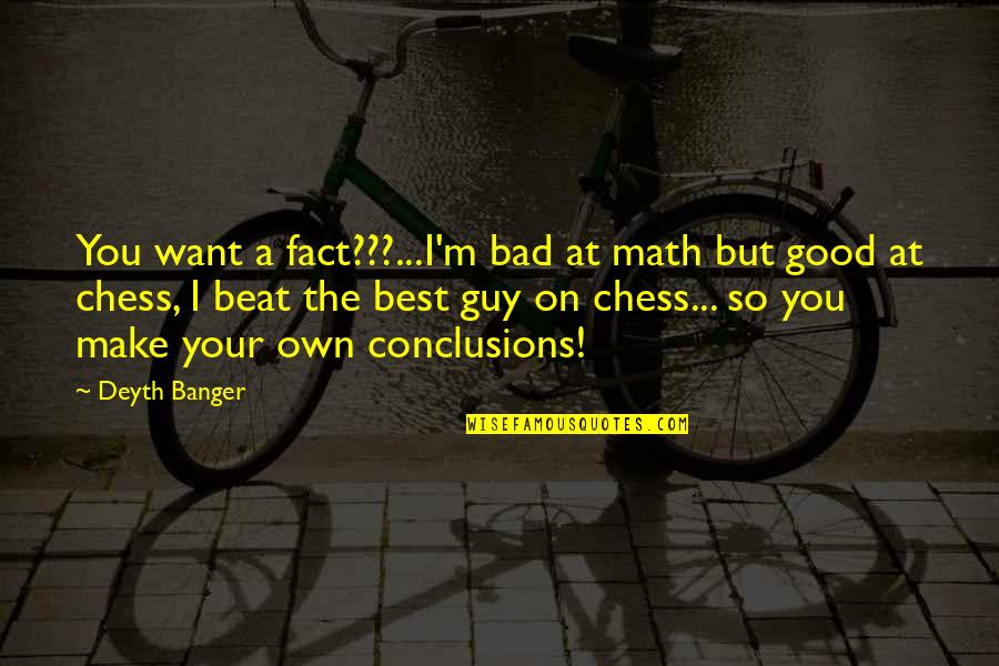 I Beat You Quotes By Deyth Banger: You want a fact???...I'm bad at math but