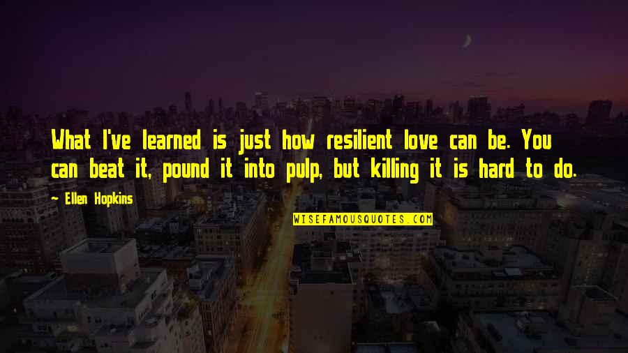 I Beat You Quotes By Ellen Hopkins: What I've learned is just how resilient love