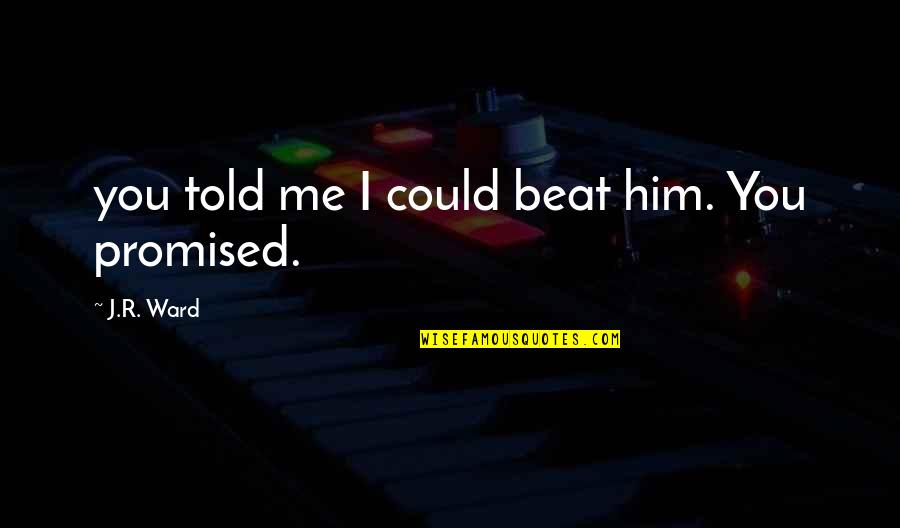 I Beat You Quotes By J.R. Ward: you told me I could beat him. You