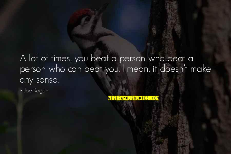 I Beat You Quotes By Joe Rogan: A lot of times, you beat a person