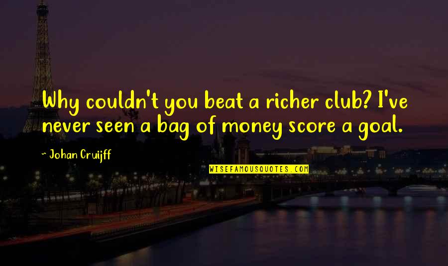 I Beat You Quotes By Johan Cruijff: Why couldn't you beat a richer club? I've