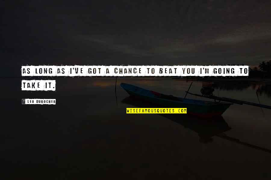I Beat You Quotes By Leo Durocher: As long as I've got a chance to