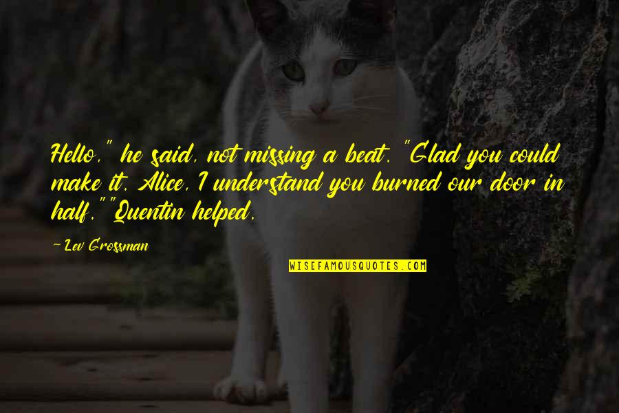 "I Beat You Quotes By Lev Grossman: Hello,"" he said, not missing a beat. ""Glad"