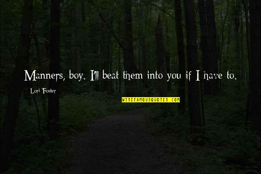 I Beat You Quotes By Lori Foster: Manners, boy. I'll beat them into you if