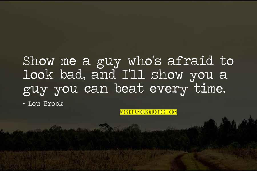 I Beat You Quotes By Lou Brock: Show me a guy who's afraid to look
