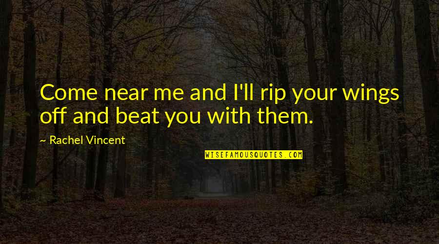 I Beat You Quotes By Rachel Vincent: Come near me and I'll rip your wings