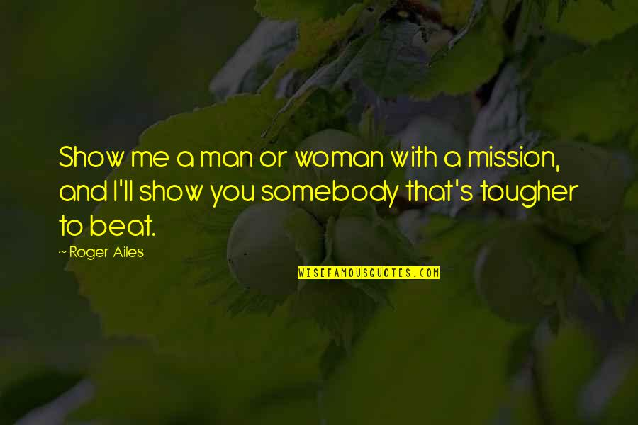 I Beat You Quotes By Roger Ailes: Show me a man or woman with a