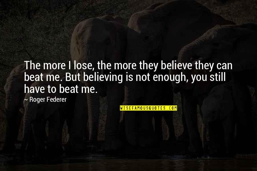 I Beat You Quotes By Roger Federer: The more I lose, the more they believe