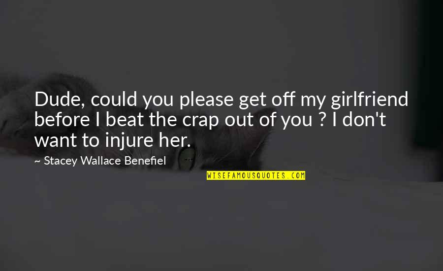 I Beat You Quotes By Stacey Wallace Benefiel: Dude, could you please get off my girlfriend