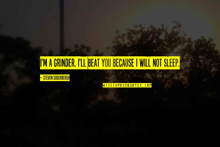 I Beat You Quotes By Steven Soderbergh: I'm a grinder. I'll beat you because I