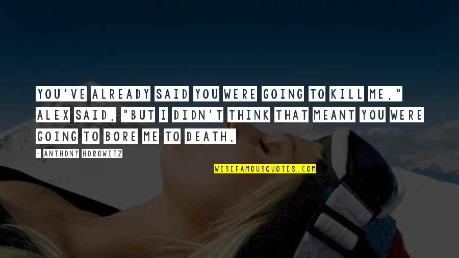 I Blank You Quotes By Anthony Horowitz: You've already said you were going to kill