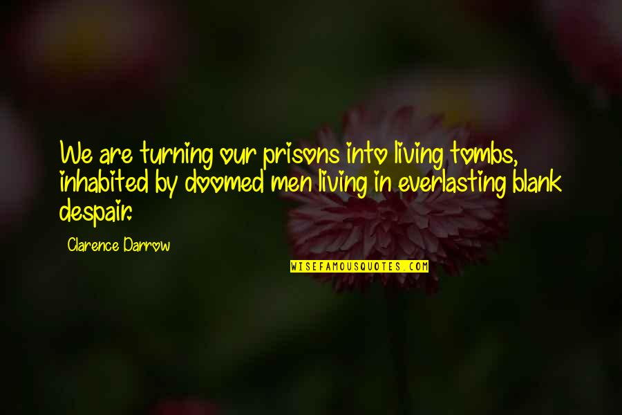 I Blank You Quotes By Clarence Darrow: We are turning our prisons into living tombs,
